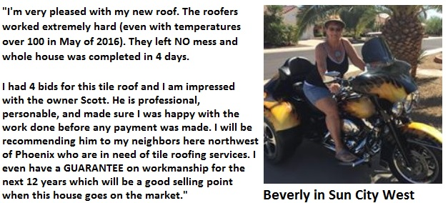 Beverly in Sun City West wrote: I'm very pleased with my new roof. The roofers worked extremely hard (even with temperatures over 100 in May of 2016). They left NO mess and whole house was completed in 4 days. I had 4 bids for this tile roof and I am impressed with the owner Scott. He is professional, personable, and made sure I was happy with the work done before any payment was made. I will be recommending him to my neighbors here northwest of Phoenix who are in need of tile roofing services. I even have a GUARANTEE on workmanship for the next 12 years which will be a good selling point when this house goes on the market.