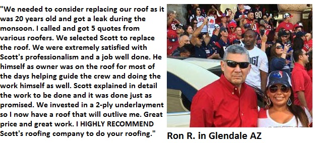 This roofing customer in Glendale wrote: We needed to consider replacing our roof as it was 20 yrs old and got a leak during the monsoon. I called and got 5 quotes from various roofers. We selected Scott  to replace the roof. We were extremely satisfied with Scott's professionalism and a job well done. He himself as owner was on the roof for most of the days helping guide the crew and doing the work himself as well. Scott explained in detail the work that would be done and it was performed exactly as promised. We invested in a 2-ply underlayment so I now have a roof that will outlive me. Great price and great work. I can HIGHLY RECOMMEND Scott's roofing company.