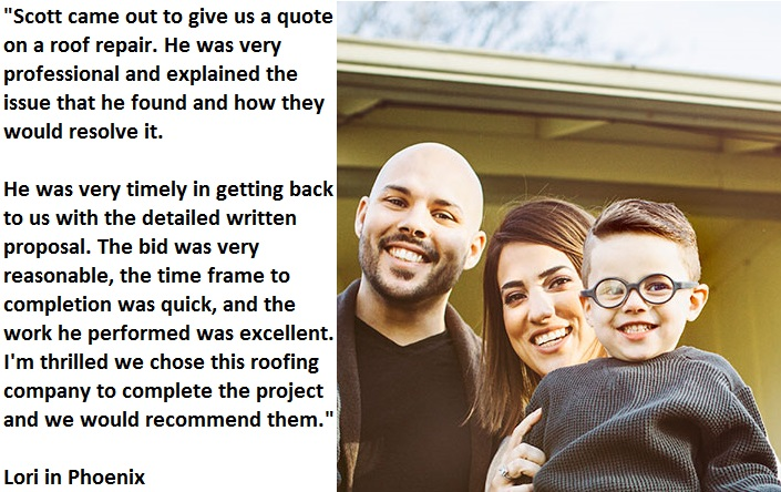 Lori in Phoenix wrote this on our BBB listing: Scott came out to give us a quote on a roof repair. He was very professional and explained the issue that he found and how they would resolve it. **** He was very timely in getting back to us with the detailed written proposal. The bid was very reasonable, the time frame to completion was quick, and the work he performed was excellent. I'm thrilled we chose this roofing company to complete the project and we would recommend them.